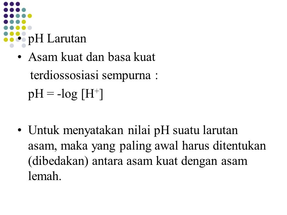 pH Larutan Asam kuat dan basa kuat. terdiossosiasi sempurna : pH = -log [H+]
